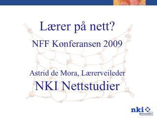 Lærer på nett? NFF Konferansen 2009 Astrid de Mora, Lærerveileder  NKI Nettstudier