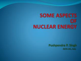 SOME ASPECTS  OF  NUCLEAR ENERGY Pushpendra  P. Singh INFN-LNL, Italy