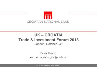 UK – CROATIA Trade  &  Investment  Forum 2013 London,  October  24 th