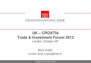 UK – CROATIA Trade  &  Investment  Forum 2013 London,  October  24 th