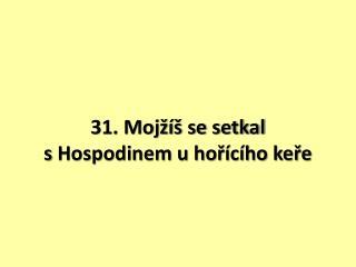31. Mojžíš se setkal sHospodinem u hořícího keře