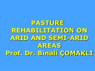 PASTURE REHABILITATION  O N ARID AND SEMI-ARID AREAS  Prof. Dr. Binali ÇOMAKLI