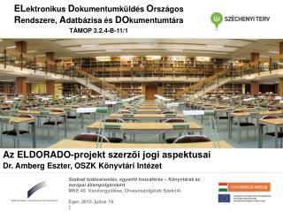 Az ELDORADO-projekt szerzői jogi aspektusai Dr. Amberg Eszter, OSZK Könyvtári Intézet