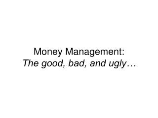 Money Management:  The good, bad, and ugly…