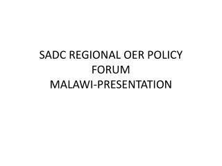 SADC REGIONAL OER POLICY FORUM MALAWI-PRESENTATION
