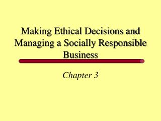 Making Ethical Decisions and Managing a Socially Responsible Business
