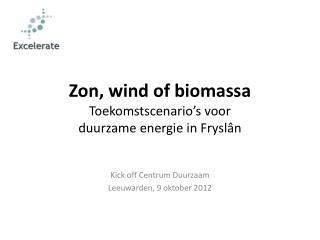 Zon, wind of biomassa Toekomstscenario's voor  duurzame energie in Fryslân