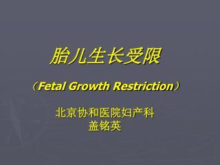 胎儿生长受限 ( Fetal Growth Restriction ) 北京协和医院妇产科 盖铭英