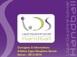 Consignes & Informations   Arbitres Ligue Dauphine Savoie Saison : 2013-2014