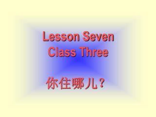 Lesson Seven Class Three 你住哪儿?