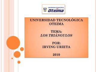 UNIVERSIDAD TECNOLÓGICA OTEIMA TEMA: LOS TRIÁNGULOS POR: IRVING URIETA 2010