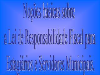 Noções básicas sobre  a Lei de Responsabilidade Fiscal para  Estagiários e Servidores Municipais.
