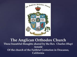 The Anglican Orthodox Church These beautiful thoughts shared by the Rev.  Charles (Hap) Arnold