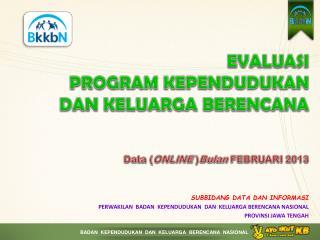 EVALUASI  PROGRAM KEPENDUDUKAN DAN KELUARGA BERENCANA Data ( ONLINE  ) Bulan FEBRUARI 2013