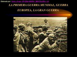 LA PRIMERA GUERRA MUNDIAL, GUERRA EUROPEA, LA GRAN GUERRA.