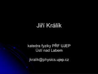 Ji?� Kr�l�k  katedra fyziky P?F UJEP �st� nad Labem jkralik@physics.ujep.cz