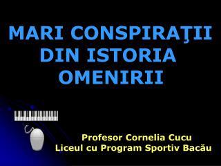 MARI CONSPIRA Ţ II DIN ISTORIA  OMENIRII Profesor Cornelia Cucu