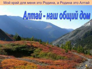 Мой край для меня это Родина, а Родина это Алтай