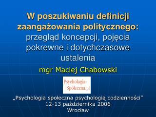 """mgr Maciej Chabowski """"Psychologia społeczna psychologią codzienności"""" 12-13 października 2006"""
