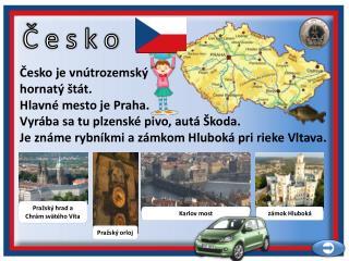 Česko je vnútrozemský  hornatý štát. Hlavné mesto je Praha.