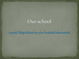 Our school Leonid Teliga  School  no 3  in  Grodzisk Mazowiecki