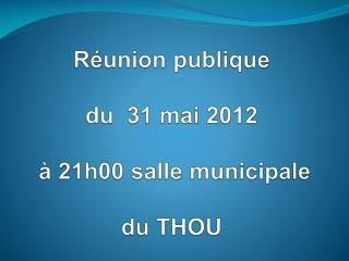Réunion publique  du  31 mai 2012  à 21h00 salle municipale  du THOU