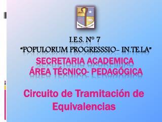"I.E.S. N° 7  ""Populorum Progresssio- In.Te.La"" SECRETARIA ACADEMICA   Área Técnico- Pedagógica"