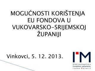 MOGUĆNOSTI KORIŠTENJA EU FONDOVA U VUKOVARSKO-SRIJEMSKOJ ŽUPANIJI Vinkovci, 5. 12. 2013.