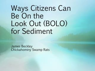 Ways Citizens Can Be On the  Look Out  (BOLO) for  Sediment