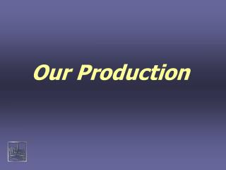 Our Production