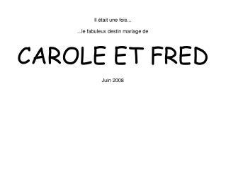 Il était une fois... ...le fabuleux destin mariage de  CAROLE ET FRED Juin 2008