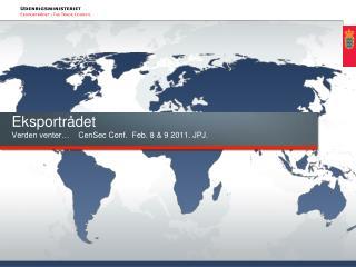 Eksportrådet Verden venter…     CenSec Conf .  Feb. 8 & 9 2011. JPJ.