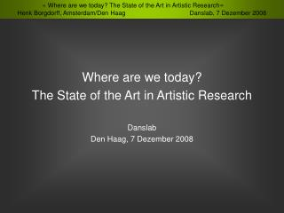 Where are we today? The State of the Art in Artistic Research Danslab Den Haag, 7  Dezember  2008