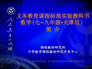义务教育课程标准实验教科书  数学 ( 七∼九年级 • 天津用) 简 介 课程教材研究所 中学数学课程教材研究开发中心