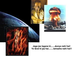 Jaga jee lagane ki.......dunya nahi hai! Ye ibrat ki jaa hai........tamasha nahi hai!!