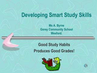 Developing Smart Study Skills Ms A. Byrne Gorey Community School Wexford.