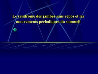 Le syndrome des jambes sans repos et les mouvements p riodiques du sommeil