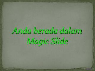 Anda berada dalam Magic Slide