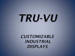TRU-Vu Customizable  Industrial  DISPLAYs