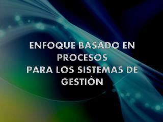 ENFOQUE BASADO EN PROCESOS PARA LOS SISTEMAS DE GESTIÓN