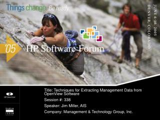 Title: Techniques for Extracting Management Data from OpenView Software Session : 338 Speaker: Jim Miller, AIS  Company: