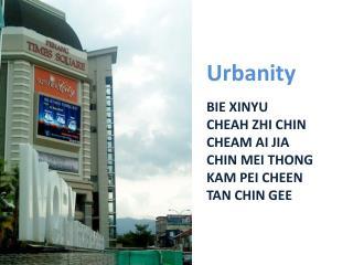 Urbanity BIE XINYU CHEAH ZHI CHIN CHEAM AI JIA CHIN MEI THONG KAM PEI CHEEN TAN CHIN GEE