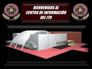 BIENVENIDOS AL CENTRO DE INFORMACIÓN   DEL ITD