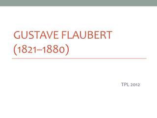 GUSTAVE  FLAUBERT  (1821–1880)