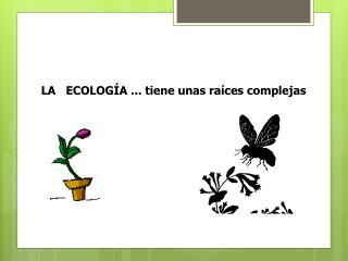 LA   ECOLOGÍA ... tiene unas raíces complejas