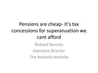 Pensions are cheap- It's tax concessions for  superanuation  we cant afford