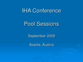 IHA Conference Pool Sessions September 2009 Axams, Austria