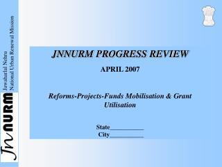 JNNURM PROGRESS REVIEW APRIL 2007 Reforms-Projects-Funds Mobilisation & Grant Utilisation