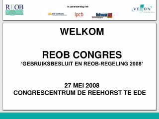 WELKOM REOB CONGRES 'GEBRUIKSBESLUIT EN REOB-REGELING 2008' 27 MEI 2008