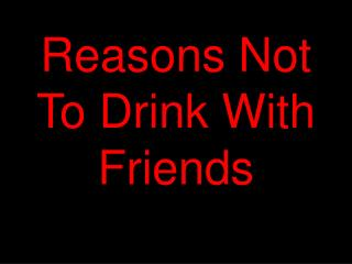 Reasons Not To Drink With Friends